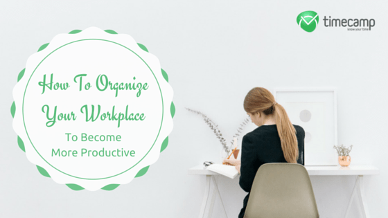 How To Organize Your Workplace To Become More Productive