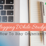 Blogging While Studying: How To Stay Organized?