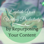 Explode Your Writing Productivity by Repurposing Your Content
