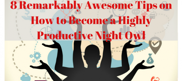 8 Remarkably Awesome Tips on How to Become a Highly Productive Night Owl