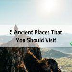 5 Ancient Places That You Should Visit