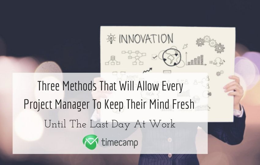 Methods That Will Allow Every Project Manager To Keep Their Mind Fresh