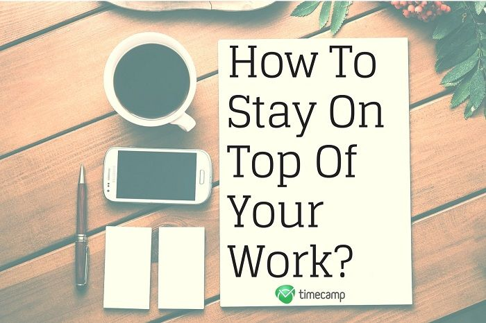 How To Stay On Top Of Your Work?