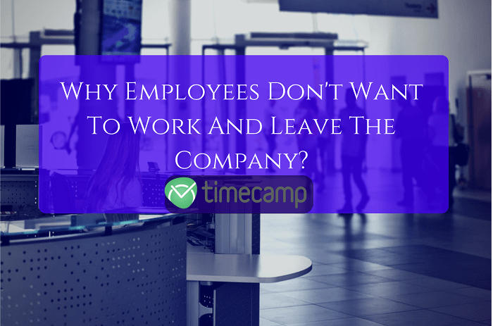 Why Employees Don't Want To Work And Leave The Company