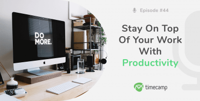 Stay On Top Of Your Work – How To Always Be Productive [PODCAST EPISODE #44]