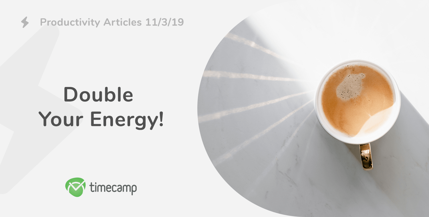 Productivity Articles Roundup: Double Your Energy! 11/3/19