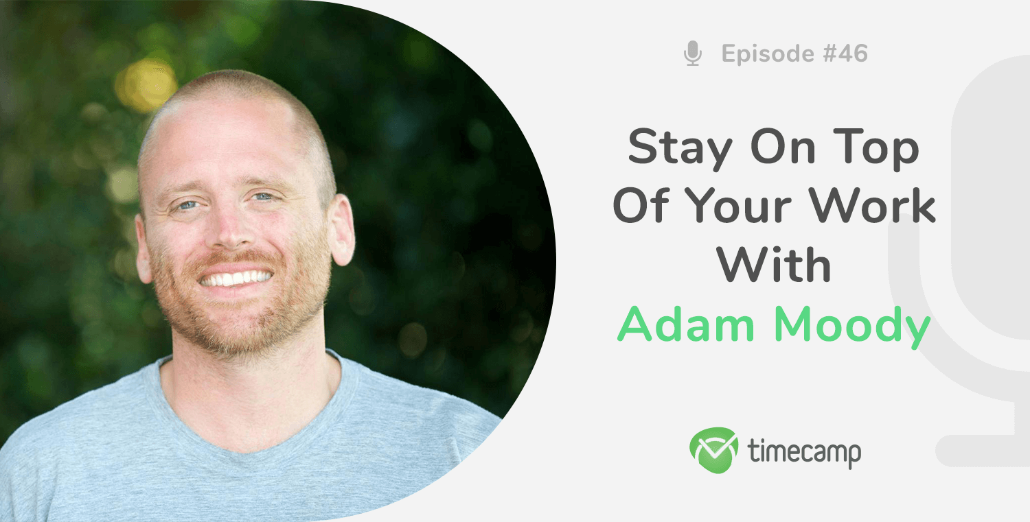 Stay On Top Of Your Work With Adam Moody! [PODCAST EPISODE #46]