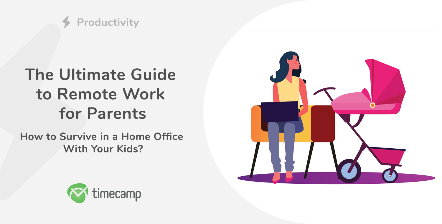 The Ultimate Guide to Remote Work for Parents – How to Survive in a Home Office With Your Kids