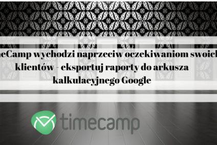 TimeCamp wychodzi naprzeciw oczekiwaniom swoich klientów – eksportuj raporty do arkusza kalkulacyjnego Google